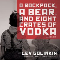 A Backpack, a Bear, and Eight Crates of Vodka - Lev Golinkin