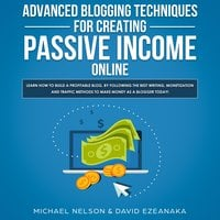 Advanced Blogging Techniques for Creating Passive Income Online: Learn How To Build a Profitable Blog, By Following The Best Writing, Monetization and Traffic Methods To Make Money As a Blogger Today! - Michael Nelson, David Ezeanaka