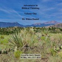 Adventures in Biblical Thinking Volume 1 - Dr. Elden Daniel