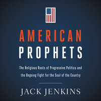 American Prophets: The Religious Roots of Progressive Politics and the Ongoing Fight for the Soul of the Country - Jack Jenkins