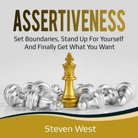 Assertiveness: Set Boundaries, Stand Up for Yourself, and Finally Get What You Want - Steven West