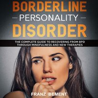 Borderline Personality Disorder: The Complete Guide to Recovering from BDP Through Mindfulness and New Therapies - Franz Bement