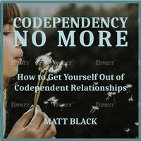 Codependency no More: How to Get Yourself Out of Codependent Relationships - Matt Black