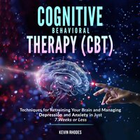 Cognitive Behavioral Therapy (CBT): Techniques for Retraining Your Brain and Managing Depression and Anxiety in Just 7 Weeks or Less - Kevin Rhodes