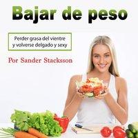 Bajar de peso: Perder grasa del vientre y volverse delgado y sexy (Spanish Edition) - Sander Stacksson