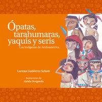 Ópatas, tarahumaras, yaquis y seris. Los indígenas de Aridoamérica - Lourdes Aguilar Salas