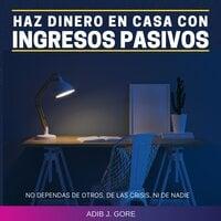 Haz dinero en casa con ingresos pasivos. No dependas de otros. De las crisis. Ni de nadie - Adib J. Gore