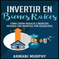 Invertir en Bienes Raíces - Armani Murphy