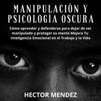 Manipulación y Psicología Oscura: Cómo aprender y defenderse para dejar de ser manipulado y proteger su mente.Mejora Tu Inteligencia Emocional en el Trabajo y la Vida - Hector Mendez