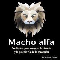 Macho alfa: Confianza para conocer la ciencia y la psicología de la atracción (Spanish Edition) - Vincent Almers