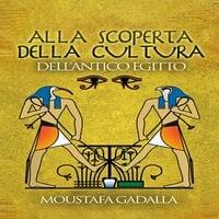 Alla Scoperta Della Cultura Dell'antico Egitto - Moustafa Gadalla