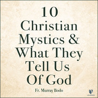 10 Christian Mystics and What They Tell Us of God - Murray Bodo