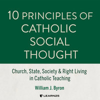 10 Principles of Catholic Social Thought: Church, State, Society & Right Living in Catholic Teaching - William J. Byron
