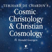 Teilhard de Chardin's Cosmic Christology and Christian Cosmology - Donald Goergen
