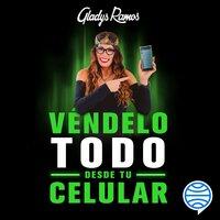 Véndelo todo desde tu celular - Gladys Ramos