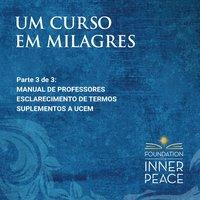 Um Curso em Milagres: Manual de Professores, Esclarecimento de termos e Suplementos - Scribed by Dr. Helen Schucman