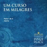 Um Curso em Milagres: Texto - Scribed by Dr. Helen Schucman