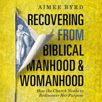 Recovering from Biblical Manhood and Womanhood: How the Church Needs to Rediscover Her Purpose - Aimee Byrd