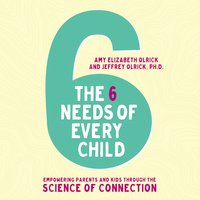 The 6 Needs of Every Child: Empowering Parents and Kids through the Science of Connection - Amy Elizabeth Olrick, Jeffrey Olrick