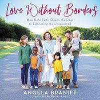 Love Without Borders: How Bold Faith Opens the Door to Embracing the Unexpected - Angela Braniff