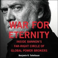 War for Eternity: Inside Bannon's Far-Right Circle of Global Power Brokers - Benjamin R. Teitelbaum