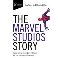The Marvel Studios Story: How a Failing Comic Book Publisher Became a Hollywood Superhero - Charlie Wetzel, Stephanie Wetzel
