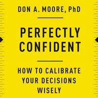 Perfectly Confident: How to Calibrate Your Decisions Wisely - Don A. Moore