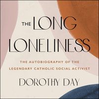The Long Loneliness: The Autobiography of the Legendary Catholic Social Activist - Dorothy Day