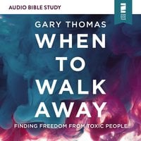 When to Walk Away: Audio Bible Studies – Finding Freedom from Toxic People - Gary Thomas