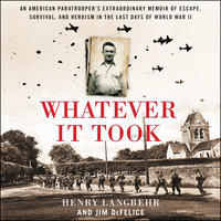 Whatever It Took: An American Paratrooper's Extraordinary Memoir of Escape, Survival, and Heroism in the Last Days of World War II - Jim Defelice, Henry Langrehr