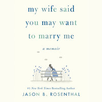 My Wife Said You May Want to Marry Me: A Memoir - Jason B. Rosenthal