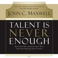 Talent Is Never Enough: Discover the Choices That Will Take You Beyond Your Talent - John C. Maxwell