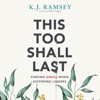 This Too Shall Last: Finding Grace When Suffering Lingers - K.J. Ramsey