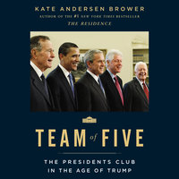 Team of Five: The Presidents Club in the Age of Trump - Kate Andersen Brower