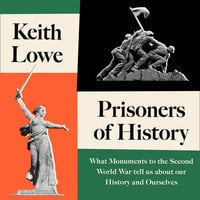 Prisoners of History: What Monuments to the Second World War Tell Us About Our History and Ourselves - Keith Lowe