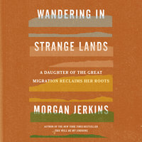 Wandering in Strange Lands: A Daughter of the Great Migration Reclaims Her Roots - Morgan Jerkins