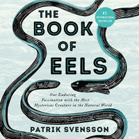 The Book of Eels: Our Enduring Fascination with the Most Mysterious Creature in the Natural World - Patrik Svensson