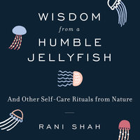 Wisdom From a Humble Jellyfish: And Other Self-Care Rituals from Nature - Rani Shah