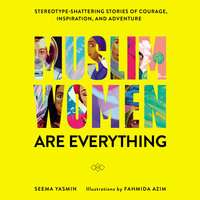 Muslim Women Are Everything: Stereotype-Shattering Stories of Courage, Inspiration, and Adventure - Seema Yasmin