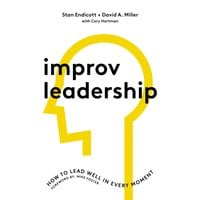 Improv Leadership: How to Lead Well in Every Moment - David Miller, Stan Endicott