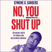 No, You Shut Up: Speaking Truth to Power and Reclaiming America - Symone D. Sanders