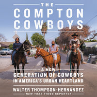 The Compton Cowboys: The New Generation of Cowboys in America's Urban Heartland - Walter Thompson-Hernandez