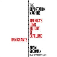 The Deportation Machine: America's Long History of Expelling Immigrants - Adam Goodman