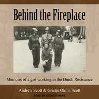 Behind the Fireplace: Memoirs of a Girl Working in the Dutch Resistance - Andrew Scott, Grietje Okma Scott