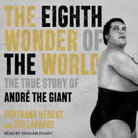 The Eighth Wonder of the World: The True Story of André the Giant - Pat Laprade, Bertrand Hébert