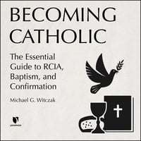 Becoming Catholic: The Essential Guide to RCIA, Baptism, and Confirmation - Michael G. Witczak