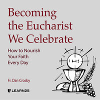 Becoming the Eucharist We Celebrate: How to Celebrate the Mass and Nourish your Catholic Faith - Dan Crosby