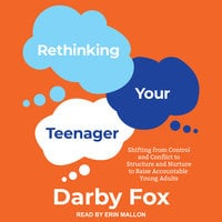Rethinking Your Teenager: Shifting from Control and Conflict to Structure and Nurture to Raise Accountable Young Adults - Darby Fox