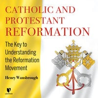 Catholic and Protestant Reformation: The Key to Understanding the Reformation Movement - Henry Wansbrough