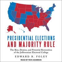 Presidential Elections and Majority Rule: The Rise, Demise, and Potential Restoration of the Jeffersonian Electoral College - Edward B. Foley